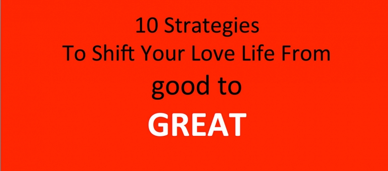 10 Strategies To Shift Your Love Life From good to GREAT